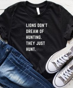 Lions Don't Dream Of Hunting They Just Hunt T-Shirt