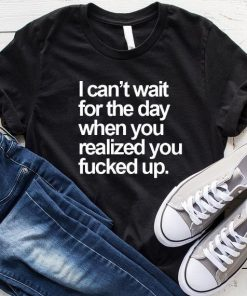 I Can't Wait For The Day When You Realized You Fucked Up T-Shirt