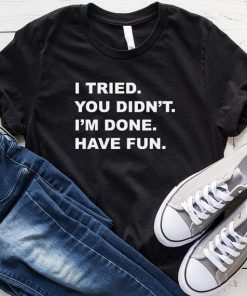I Tried You Didn't I'm Done Have Fun T-Shirt