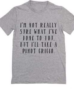 I'm Not Really Sure What I've Done To You But I'll Take a Pinot Grigio T-Shirt