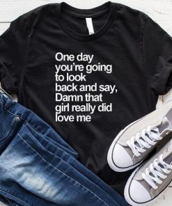 One Day You're Going To Look Back And Say T-Shirt