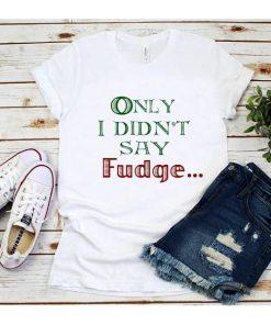 Only I didn't say Fudge T-Shirt