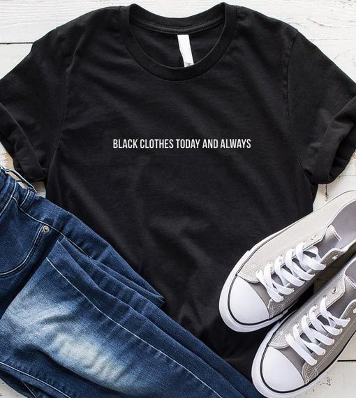 Black Clothes Today and Always T-Shirt