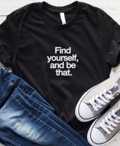 Find Yourself And Be That T-Shirt