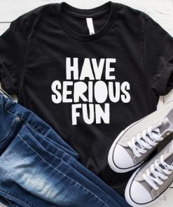 Have Serious Fun T-Shirt