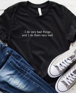 I Do Very Bad Things and I Do Them Very Well T-Shirt