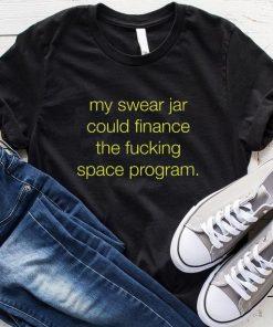 My Swear Jar Could Finance The Fucking Space Program T-Shirt