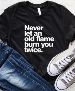 Never Let An Old Flame Burn You Down T-Shirt