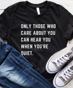 Only Those Who Care About You Can Hear You When You're Quite T-Shirt