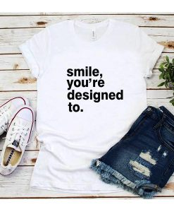 Smile You're Designed To T-Shirt