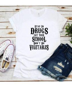 Stay in Drugs Eat Your School Don't Do Vegetables T-Shirt