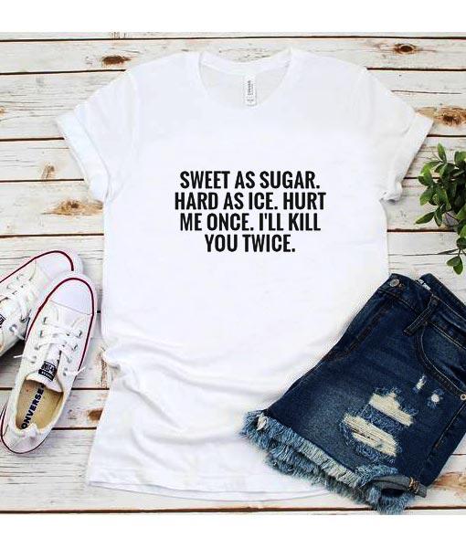 Sweet As Sugar Hard As Ice Hurt Once I'll Kill You Twice T-Shirt