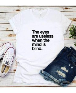 The Eyes Are Useless When The Mind is Blind T-Shirt