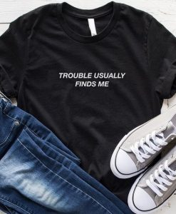 Trouble Usually Finds Me T-Shirt