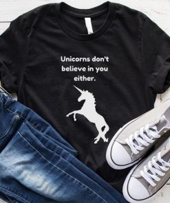 Unicorns Don't Believe in You Either T-Shirt