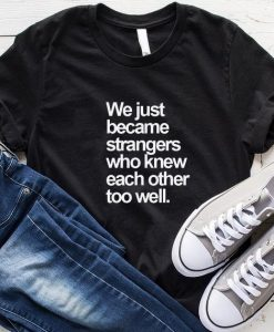 We Just Became Strangers Who Knew Each Other Too Well T-Shirt