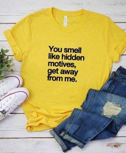 You Smell Like Hidden Motives Get Away From Me T-Shirt