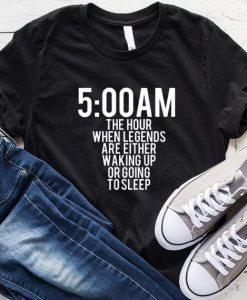 5 Am The Hour When Legends Are Either Waking Up Or Going To Sleep T-Shirt