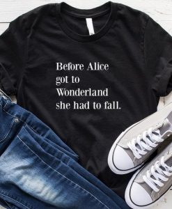 Before Alice Got To Wonderland She Had To Fall T-Shirt