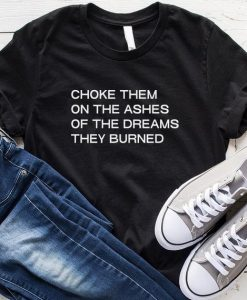 Choke Them on The Ashes Of The Dream They Burned T-Shirt