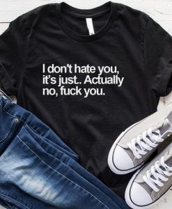 I Don't Hate You It's Just Actually No Fuck You T-Shirt