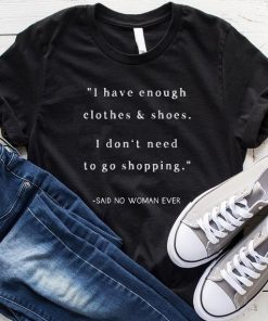 I Have Enough Clothes & Shoes I Don't Need To Go Shopping Said No Woman Ever T-Shirt