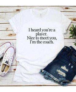I Heard You're A Player I'm The Coach T-Shirt