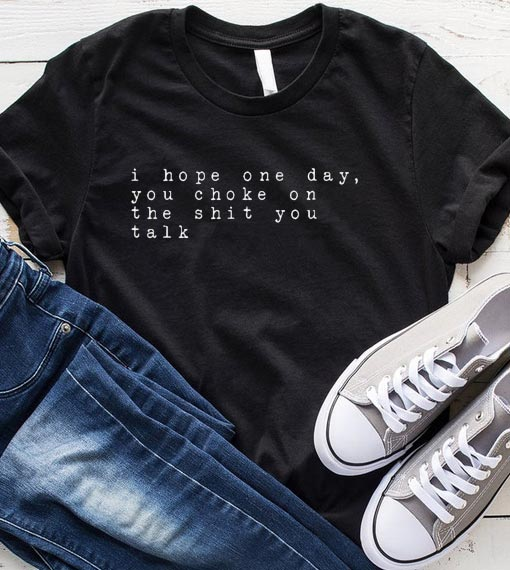 I Hope One Day You Choke On The Shit You Talk T-Shirt