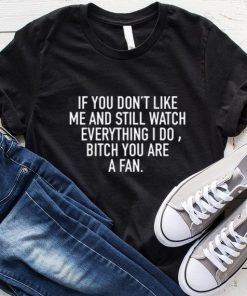 If You Don't Like Me And Still Watch Everything I Do Bitch You Are A Fan T-Shirt