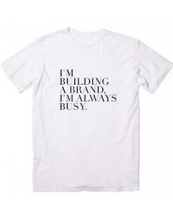 I'm Building A Brand I'm Always Busy T-Shirt