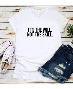 It's The Will Not The Skill T-Shirt