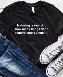 Maturing is Realizing How Many Things Don't Require Your Comment T-Shirt