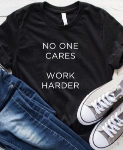 No One Cares Work Harder T-Shirt