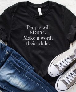 People Will Stare Make it Worth Their While T-Shirt