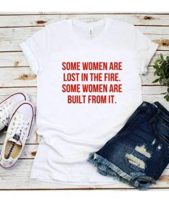 Some Women Are Lost in The Fire Some Women Are Built From it T-Shirt