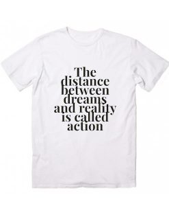 The Distance Between Dreams And Reality is Called Action T-Shirt