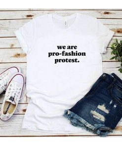 We Are Pro Fashion Protest T-Shirt