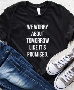 We Worry About Tomrrow Like it's Promised T-Shirt