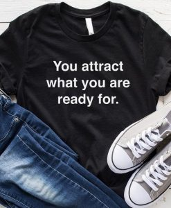 You Attract What You Are Ready For T-Shirt