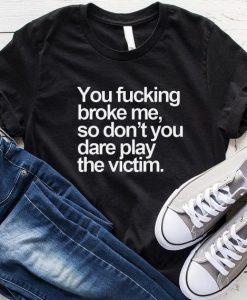 You Fucking Broke Me T-Shirt