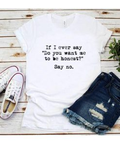 If I Ever Say Do You Want Me To Be Honest Say No T-Shirt
