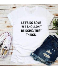 Let's Do Some We Shouldn't Be Doing This Things T-Shirt
