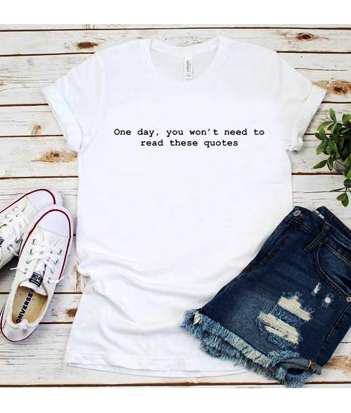 One Day You Won't Need To Read These Quotes T-Shirt