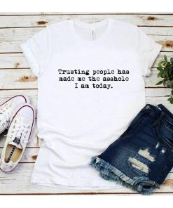 Trusting People Has Made Me The Asshole I Am Today T-Shirt