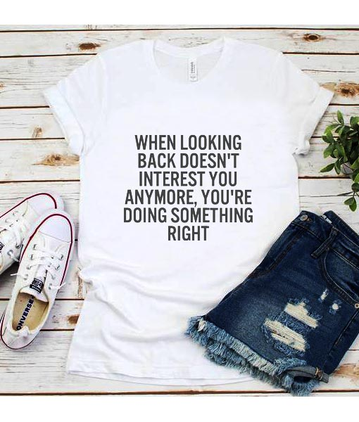 When Looking Back Doesn't Interest You Anymore T-Shirt