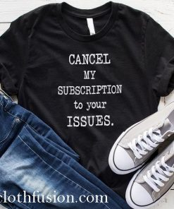 Cancel My Subscription To Your Issues T-Shirt