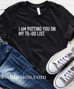I Am Putting You On My To Do List T-Shirt