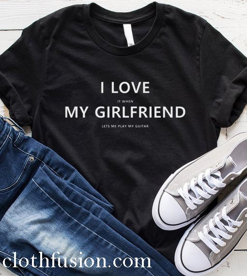 I Love My Girlfriend When She Lets Me Play My Guitar Gift Idea T-Shirt