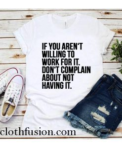 If You Aren't Willing To Work For it T-Shirt
