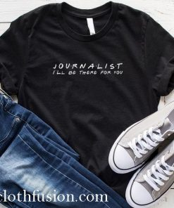 Journalist I'll Be There For You T-Shirt